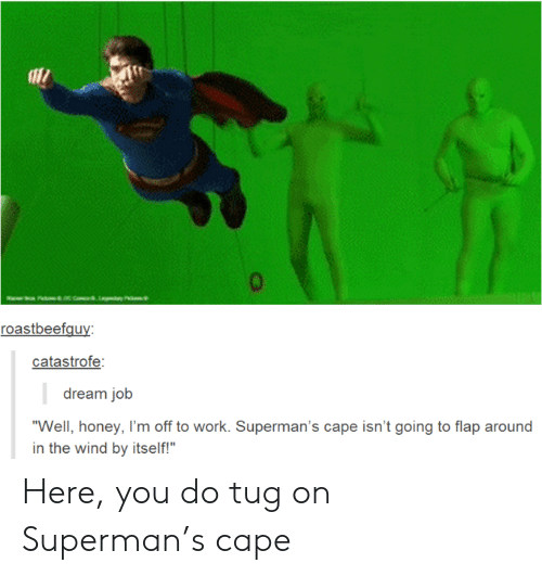 "Im Off: aac com,Lay P  roastbeefguy:  catastrofe:  dream job  ""Well, honey, I'm off to work. Superman's cape isn't going to flap around  in the wind by itself!"" Here, you do tug on Superman's cape"