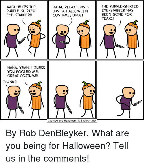 Dank, Dude, and Halloween: AAGHH!! IT'S THE  PURPLE-SHIRTED  EYE-STABBER!!  HAHA, RELAX! THIS IS  JUST A HALLOWEEN  COSTUME, DUDE!  THE PURPLE-SHIRTED  EYE-STABBER HAS  BEEN GONE FOR  YEARS!  HAHA, YEAH. I GUESS  YOU FOOLED ME.  GREAT COSTUME!  THANKS!  Cyanide and Happiness © Explosm.net By Rob DenBleyker. What are you being for Halloween? Tell us in the comments!