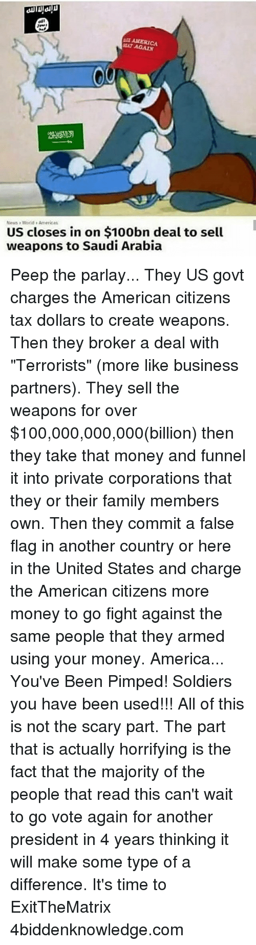 """America, Anaconda, and Family: AALERICA  RAT News Americas  US closes in on $100bn deal to sell  weapons to Saudi Arabia Peep the parlay... They US govt charges the American citizens tax dollars to create weapons. Then they broker a deal with """"Terrorists"""" (more like business partners). They sell the weapons for over $100,000,000,000(billion) then they take that money and funnel it into private corporations that they or their family members own. Then they commit a false flag in another country or here in the United States and charge the American citizens more money to go fight against the same people that they armed using your money. America... You've Been Pimped! Soldiers you have been used!!! All of this is not the scary part. The part that is actually horrifying is the fact that the majority of the people that read this can't wait to go vote again for another president in 4 years thinking it will make some type of a difference. It's time to ExitTheMatrix 4biddenknowledge.com"""