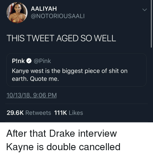 Aaliyah: AALIYAH  @NOTORIOUSAALI  THIS TWEET AGED SO WELL  P!nk @Pink  Kanye west is the biggest piece of shit on  earth. Quote me.  10/13/18,_9:06 PM  29.6K Retweets 111K Likes After that Drake interview Kayne is double cancelled