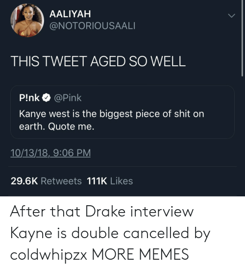 Aaliyah: AALIYAH  @NOTORIOUSAALI  THIS TWEET AGED SO WELL  P!nk @Pink  Kanye west is the biggest piece of shit on  earth. Quote me.  10/13/18,_9:06 PM  29.6K Retweets 111K Likes After that Drake interview Kayne is double cancelled by coldwhipzx MORE MEMES