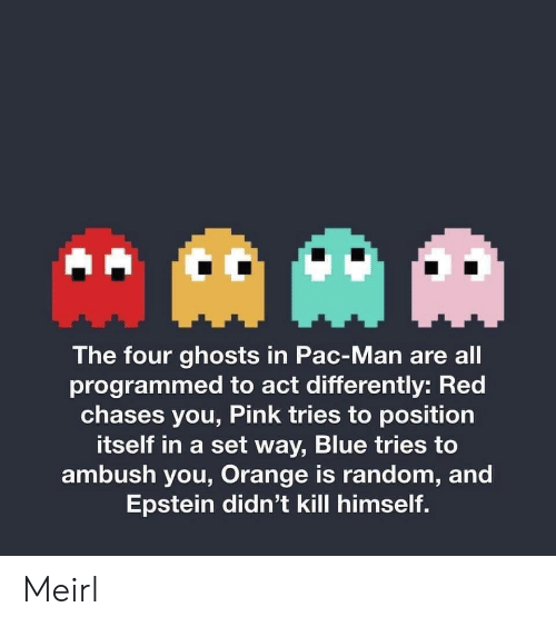 ghosts: AAM  The four ghosts in Pac-Man are all  programmed to act differently: Red  chases you, Pink tries to position  itself in a set way, Blue tries to  ambush you, Orange is random, and  Epstein didn't kill himself. Meirl