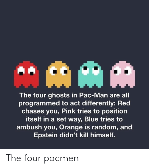ghosts: AAM  The four ghosts in Pac-Man are all  programmed to act differently: Red  chases you, Pink tries to position  itself in a set way, Blue tries to  ambush you, Orange is random, and  Epstein didn't kill himself. The four pacmen