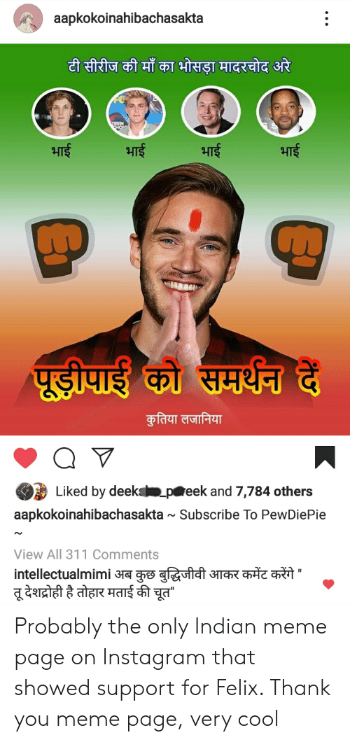 Thank You Meme: aapkokoinahibachasakta  Lu  Liked by deek  p eek and 7,784 others  aapkokoinahibachasakta ~ Subscribe To PewDiePie  View All 311 Comments Probably the only Indian meme page on Instagram that showed support for Felix. Thank you meme page, very cool