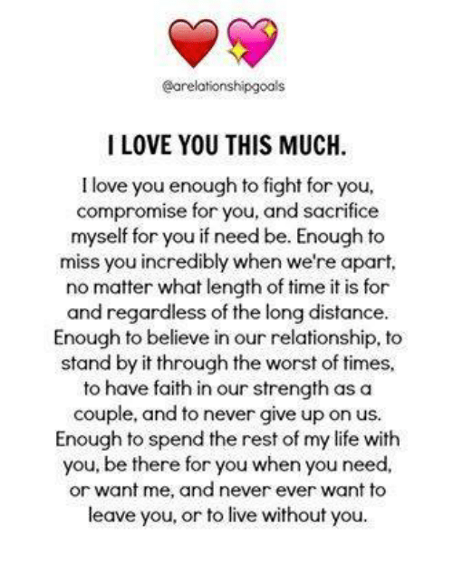Love You This Much: aarelationshipgoals  I LOVE YOU THIS MUCH  I love you enough to fight for you,  compromise for you, and sacrifice  myself for you if need be. Enough to  miss you incredibly when we're apart,  no matter what length of time it is for  and regardless of the long distance  Enough to believe in our relationship, to  stand by it through the worst of times,  to have faith in our strength as a  couple, and to never give up on us.  Enough to spend the rest of my life with  you, be there for you when you need  or want me, and never ever want to  leave you, or to live without you