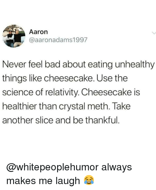crystal meth: Aaron  @aaronadams1997  Never feel bad about eating unhealthy  things like cheesecake. Use the  science of relativity. Cheesecake is  healthier than crystal meth. Take  another slice and be thankful @whitepeoplehumor always makes me laugh 😂