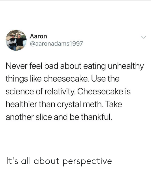 crystal meth: Aaron  @aaronadams1997  Never feel bad about eating unhealthy  things like cheesecake. Use the  science of relativity. Cheesecake is  healthier than crystal meth. Take  another slice and be thankful It's all about perspective