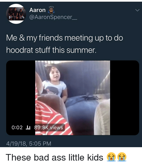 Ass, Bad, and Friends: Aaron  @AaronSpencer  Me & my friends meeting up to do  hoodrat stuff this summer.  0:02 .l 89.3K views  4/19/18, 5:05 PM These bad ass little kids 😭😭