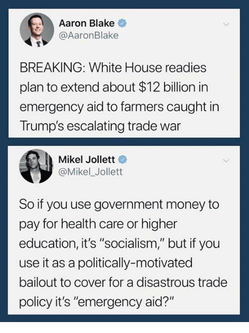 """Money, White House, and House: Aaron Blake  @AaronBlake  BREAKING: White House readies  plan to extend about $12 billion in  emergency aid to farmers caught in  Trump's escalating trade war  Mikel Jollett  @Mikel_Jollett  So if you use government money to  pay for health care or higher  education, it's """"socialism,"""" but if you  use it as a politically-motivated  bailout to cover for a disastrous trade  policy it's """"emergency aid?"""""""