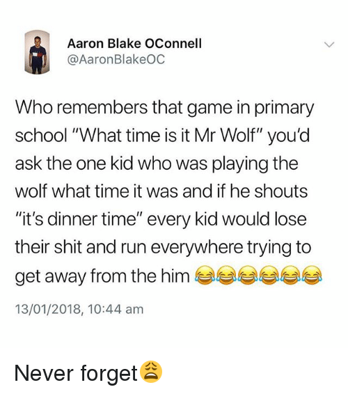 "What Time Is It: Aaron Blake OConnell  @AaronBlakeOC  Who remembers that game in primary  school ""What time is it Mr Wolf"" you'd  ask the one kid who was playing the  wolf what time it was and if he shouts  ""it's dinner time"" every kid would lose  their shit and run everywhere trying to  get away from the him  13/01/2018, 10:44 am Never forget😩"