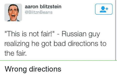"Bad, Russian, and Got: aaron blitzstein  @BlitznBeans  "" This iS not fair!"" - Russian guy  realizing he got bad directions to  the fair. Wrong directions"