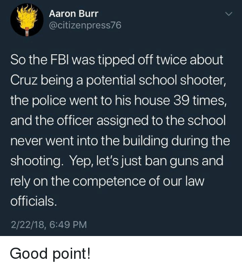 Guns, Memes, and Police: Aaron Burr  @citizenpress76  So the FBl was tipped off twice about  Cruz being a potential school shooter,  the police went to his house 39 times,  and the officer assigned to the school  never went into the building during the  shooting. Yep, let's just ban guns and  rely on the competence of our law  officials.  2/22/18, 6:49 PM Good point!