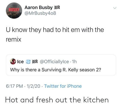R. Kelly: Aaron Busby *  @MrBusby4o8  BUSBY  U know they had to hit em with the  remix  W @Officiallylce 1h  Ice  Why is there a Surviving R. Kelly season 2?  6:17 PM · 1/2/20 · Twitter for iPhone Hot and fresh out the kitchen