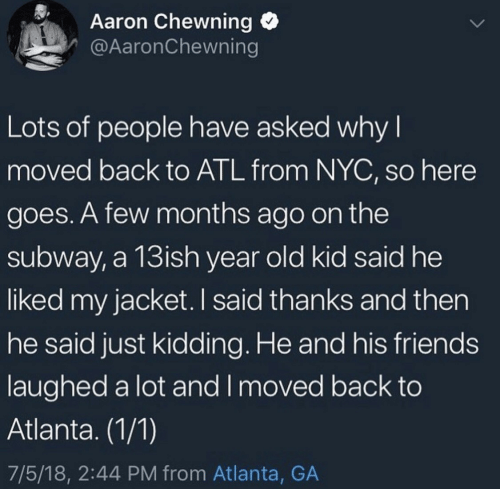 just kidding: Aaron Chewning  @AaronChewning  Lots of people have asked why I  moved back to ATL from NYC, so here  goes. A few months ago on the  subway, a 13ish year old kid said he  liked my jacket. I said thanks and then  he said just kidding. He and his friends  laughed a lot and I moved back to  Atlanta. (1/1)  7/5/18, 2:44 PM from Atlanta, GA