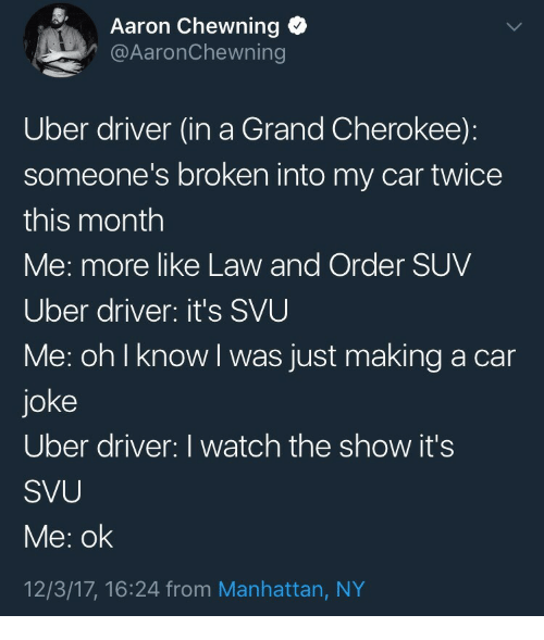 svu: Aaron Chewning  @AaronChewning  Uber driver (in a Grand Cherokee):  someone's broken into my car twice  this month  Me: more like Law and Order SUV  Uber driver: it's SVU  Me: oh I know I was just making a car  joke  Uber driver: I watch the show it's  SVU  Me: ok  12/3/17, 16:24 from Manhattan, NY