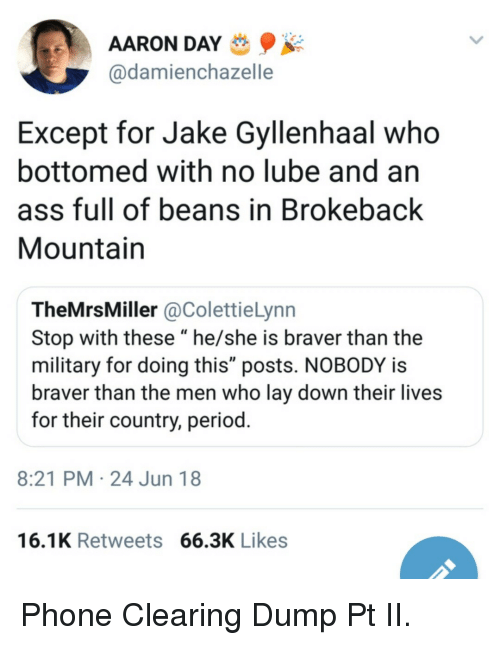 """Ass, Jake Gyllenhaal, and Period: AARON DAY  @damienchazelle  Except for Jake Gyllenhaal who  bottomed with no lube and an  ass full of beans in Brokeback  Mountain  TheMrsMiller @ColettieLynn  Stop with these """"he/she is braver than the  military for doing this"""" posts. NOBODY is  braver than the men who lay down their lives  for their country, period  8:21 PM 24 Jun 18  16.1K Retweets 66.3K Likes Phone Clearing Dump Pt II."""