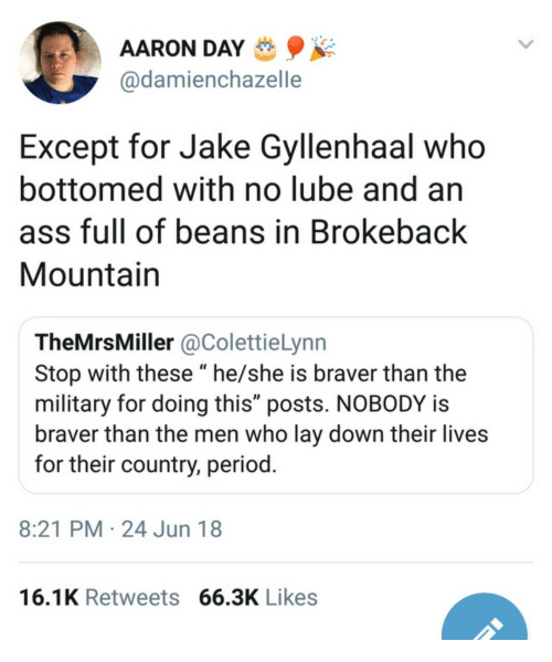 """Ass, Jake Gyllenhaal, and Period: AARON DAY  @damienchazelle  Except for Jake Gyllenhaal who  bottomed with no lube and an  ass full of beans in Brokeback  Mountain  TheMrsMiller @ColettieLynn  Stop with these """"he/she is braver than the  military for doing this"""" posts. NOBODY is  braver than the men who lay down their lives  for their country, period  8:21 PM 24 Jun 18  16.1K Retweets 66.3K Likes"""