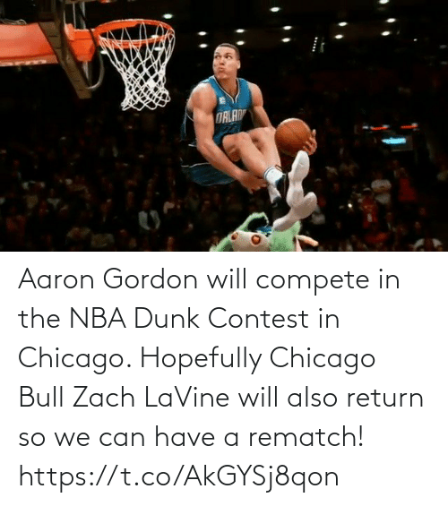 bull: Aaron Gordon will compete in the NBA Dunk Contest in Chicago.   Hopefully Chicago Bull Zach LaVine will also return so we can have a rematch!     https://t.co/AkGYSj8qon