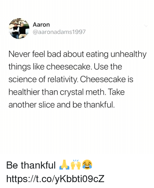 Bad, Science, and Never: Aaron  i @aaronadams1997  Never feel bad about eating unhealthy  things like cheesecake. Use the  science of relativity. Cheesecake is  healthier than crystal meth. Take  another slice and be thankful Be thankful 🙏🙌😂 https://t.co/yKbbti09cZ