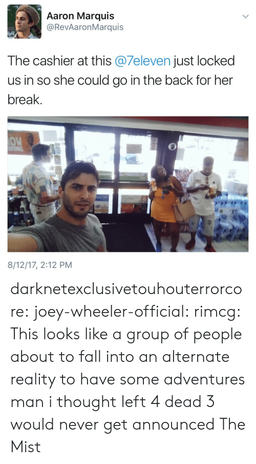 Wheeler: Aaron Marquis  @RevAaronMarquis  The cashier at this @7eleven just locked  us in so she could go in the back for her  break.  OW  8/12/17, 2:12 PM darknetexclusivetouhouterrorcore: joey-wheeler-official:  rimcg: This looks like a group of people about to fall into an alternate reality to have some adventures man i thought left 4 dead 3 would never get announced  The Mist