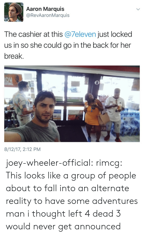 Fall, Tumblr, and Blog: Aaron Marquis  @RevAaronMarquis  The cashier at this @7eleven just locked  us in so she could go in the back for her  break.  OW  8/12/17, 2:12 PM joey-wheeler-official: rimcg: This looks like a group of people about to fall into an alternate reality to have some adventures man i thought left 4 dead 3 would never get announced