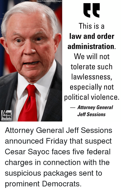 Friday, Memes, and News: Aaron P. Bernstein/Getty Images  This is a  law and order  administration.  We will not  tolerate such  awlessnesS,  especially not  political violence.  Attorney General  Jeff Sessions  FOX  NEWS  c ha n ne l Attorney General Jeff Sessions announced Friday that suspect Cesar Sayoc faces five federal charges in connection with the suspicious packages sent to prominent Democrats.