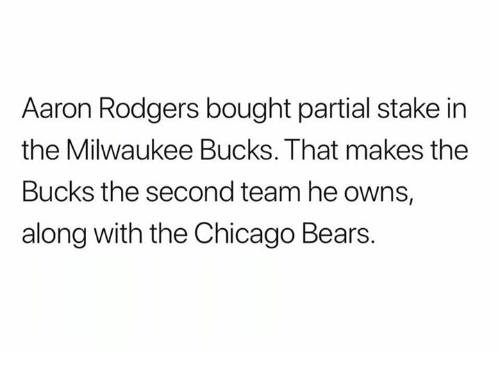 Aaron Rodgers, Chicago, and Chicago Bears: Aaron Rodgers bought partial stake in  the Milwaukee Bucks. That makes the  Bucks the second team he owns,  along with the Chicago Bears.