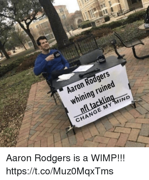 Aaron Rodgers, Change, and Mind: Aaron Rodgers  whining ruined  CHANGE MY MIND Aaron Rodgers is a WIMP!!! https://t.co/Muz0MqxTms
