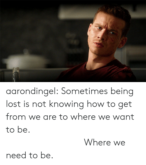 How To Get: aarondingel:  Sometimes being lost is not knowing how to get from we are to where we want to be.                                    Where we need to be.