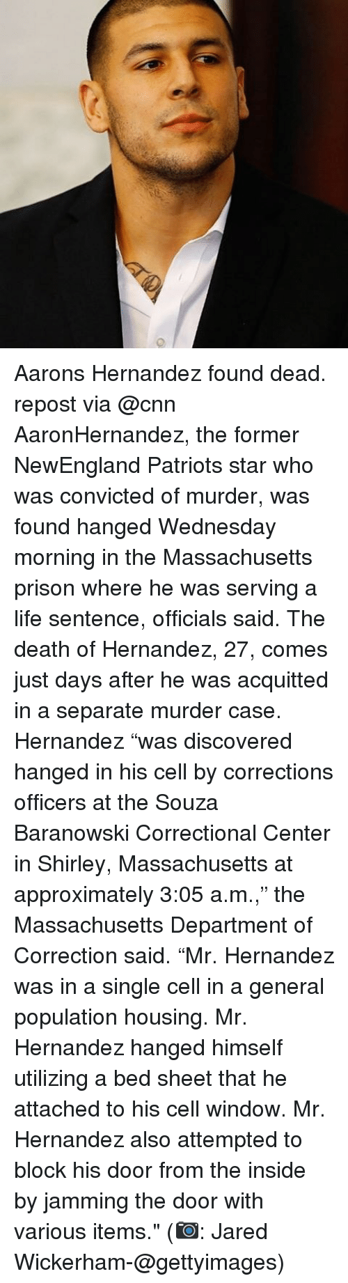 """cnn.com, Life, and Memes: Aarons Hernandez found dead. repost via @cnn AaronHernandez, the former NewEngland Patriots star who was convicted of murder, was found hanged Wednesday morning in the Massachusetts prison where he was serving a life sentence, officials said. The death of Hernandez, 27, comes just days after he was acquitted in a separate murder case. Hernandez """"was discovered hanged in his cell by corrections officers at the Souza Baranowski Correctional Center in Shirley, Massachusetts at approximately 3:05 a.m.,"""" the Massachusetts Department of Correction said. """"Mr. Hernandez was in a single cell in a general population housing. Mr. Hernandez hanged himself utilizing a bed sheet that he attached to his cell window. Mr. Hernandez also attempted to block his door from the inside by jamming the door with various items."""" (📷: Jared Wickerham-@gettyimages)"""