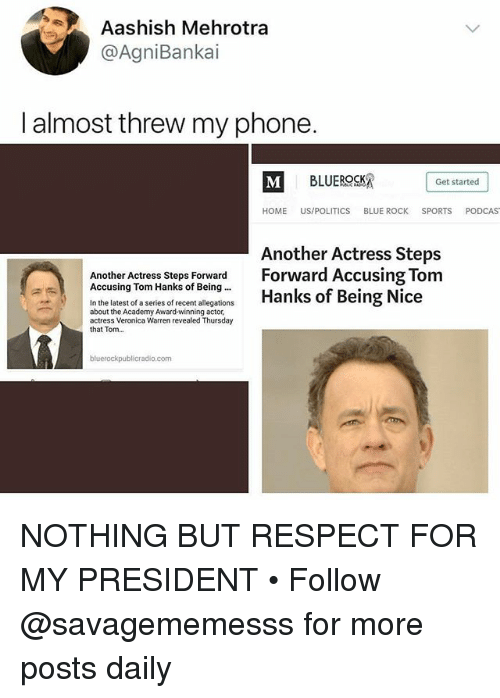 Memes, Phone, and Politics: Aashish Mehrotra  @AgniBankai  I almost threw my phone.  Get started  HOME US/POLITICS BLUE ROCK SPORTS PODCAS  Another Actress Steps  Another Actress Steps Forward Forward Accusing Tom  Accusing Tom Hanks of Being Being Nice  In the latest of a series of recent alecoations Hanks of Being Nice  about the Academy Award-winning actor,  actress Veronica Warren revealed Thursday  that Tom...  bluerockpublicradio.com NOTHING BUT RESPECT FOR MY PRESIDENT • Follow @savagememesss for more posts daily