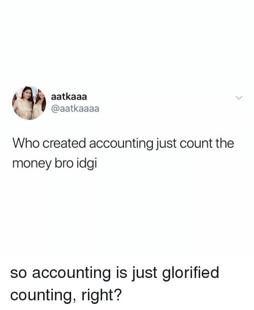 Money, Relatable, and Accounting: aatkaaa  @aatkaaaa  Who created accounting just count the  money bro idgi so accounting is just glorified counting, right?