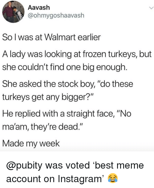 """Frozen, Instagram, and Meme: Aavash  @ohmygoshaavash  So l was at Walmart earlier  A lady was looking at frozen turkeys, but  she couldn't find one big enough  She asked the stock boy, """"do these  turkeys get any bigger?""""  He replied with a straight face, """"No  ma'am, they re dead.""""  Made my week @pubity was voted 'best meme account on Instagram' 😂"""