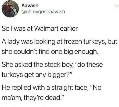 "Dank, Frozen, and Walmart: Aavash  @ohmygoshaavash  Solwas at Walmart earlier  A lady was looking at frozen turkeys, but  she couldn't find one big enough.  She asked the stock boy, ""do these  turkeys get any bigger?""  He replied with a straight face, ""No  ma'am, they're dead."""