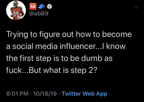 Trying: AB  @ab89  89  Trying to figure out how to become  a social media influencer...I know  the first step is to be dumb as  fuck...But what is step 2?  8:01 PM · 10/18/19 · Twitter Web App