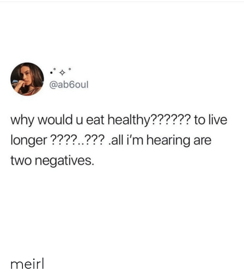 Live, MeIRL, and Why: @ab6oul  why would u eat healthy?????? to live  longer ????..??? all i'm hearing are  two negatives. meirl
