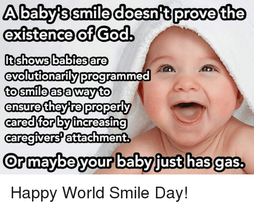 Baby, It's Cold Outside, God, and Memes: Ababys Smile doesn t prove the  existence of God,  It shows babies are  evolutionarily programm  to smile as a way to  they tre properly  ensure  cared for by increasing  caregivers attachment.  Ormaybe your babyjust has gas. Happy World Smile Day!