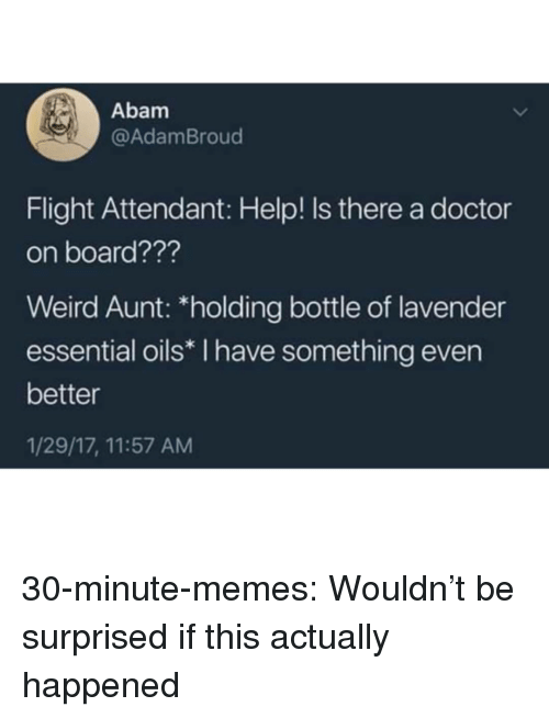 Doctor, Memes, and Tumblr: Abam  @AdamBroud  Flight Attendant: Help! Is there a doctor  on board???  Weird Aunt: *holding bottle of lavender  essential oils* I have something even  better  1/29/17, 11:57 AM 30-minute-memes:  Wouldn't be surprised if this actually happened
