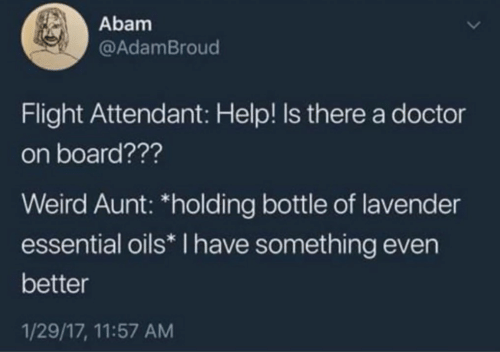 """Doctor, Weird, and Flight: Abam  @AdamBroud  Flight Attendant: Help! Is there a doctor  on board???  Weird Aunt: """"holding bottle of lavender  essential oils* I have something even  better  1/29/17, 11:57 AM"""