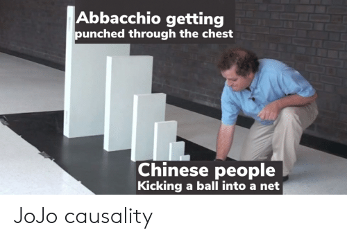 Chinese, Jojo, and Net: Abbacchio getting  punched through the chest  Chinese people  Kicking a ball into a net JoJo causality