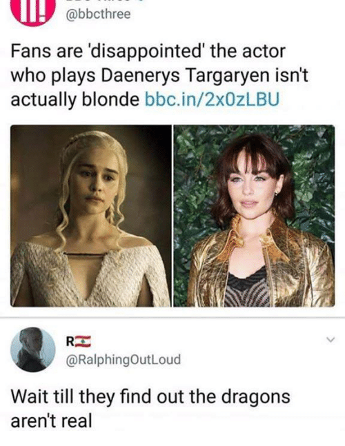 Disappointed, Daenerys Targaryen, and Humans of Tumblr: abbcthree  Fans are 'disappointed' the actor  who plays Daenerys Targaryen isn't  actually blonde bbc.in/2x0zLBU  RE  @RalphingOutLoud  Wait till they find out the dragons  aren't real