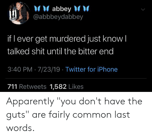 """Apparently, Blackpeopletwitter, and Funny: abbey  @abbbeydabbey  if l ever get murdered just know I  talked shit until the bitter end  3:40 PM 7/23/19 Twitter for iPhone  711 Retweets 1,582 Likes Apparently """"you don't have the guts"""" are fairly common last words."""