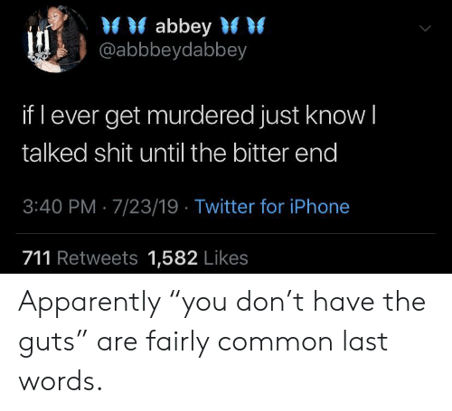 "fairly: abbey  @abbbeydabbey  if l ever get murdered just know I  talked shit until the bitter end  3:40 PM 7/23/19 Twitter for iPhone  711 Retweets 1,582 Likes Apparently ""you don't have the guts"" are fairly common last words."