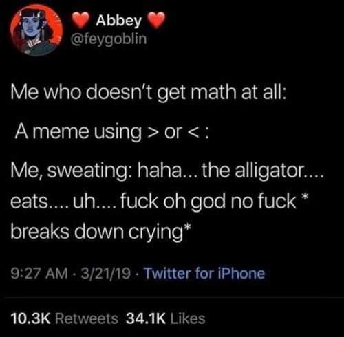 Crying, God, and Iphone: Abbey  @feygoblin  Me who doesn't get math at all:  A meme using > or <:  Me, sweating: haha... the alligator...  eats.... uh.... fuck oh god no fuck*  breaks down crying*  9:27 AM-3/21/19 Twitter for iPhone  10.3K Retweets 34.1K Likes