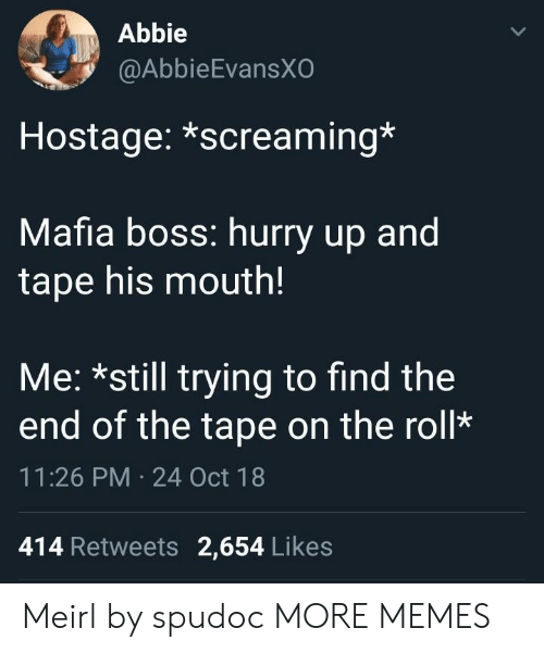 Bossing: Abbie  @AbbieEvansX  Hostage: *screaming*  Mafia boss: hurry up and  tape his mouth!  Me: *still trying to find the  end of the tape on the roll*  11:26 PM 24 Oct 18  414 Retweets 2,654 Likes Meirl by spudoc MORE MEMES
