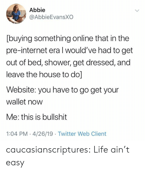 This Is Bullshit: Abbie  @AbbieEvansXO  [buying something online that in the  pre-internet era l would've had to get  out of bed, shower, get dressed, and  leave the house to do]  Website: you have to go get your  wallet now  Me: this is bullshit  1:04 PM 4/26/19 Twitter Web Client caucasianscriptures: Life ain't easy