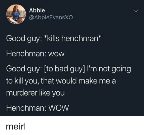 Bad, Wow, and Good: Abbie  @AbbieEvansXO  Good guy: *kills henchman*  Henchman: wow  Good guy: [to bad guy] I'm not going  to kill you, that would make me a  murderer like you  Henchman: WOW meirl
