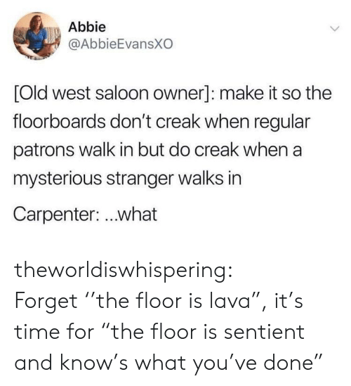 "sentient: Abbie  @AbbieEvansXO  [Old west saloon owner]: make it so the  floorboards don't creak when regular  patrons walk in but do creak when a  mysterious stranger walks in  Carpenter: ..what theworldiswhispering: Forget ''the floor is lava"", it's time for ""the floor is sentient and know's what you've done"""
