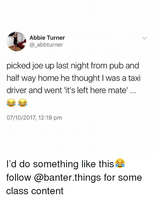 Home, Taxi, and British: Abbie Turner  @_abbturner  picked joe up last night from pub and  half way home he thought I was a taxi  driver and went 'it's left here mate  07/10/2017, 12:19 pm I'd do something like this😂 follow @banter.things for some class content
