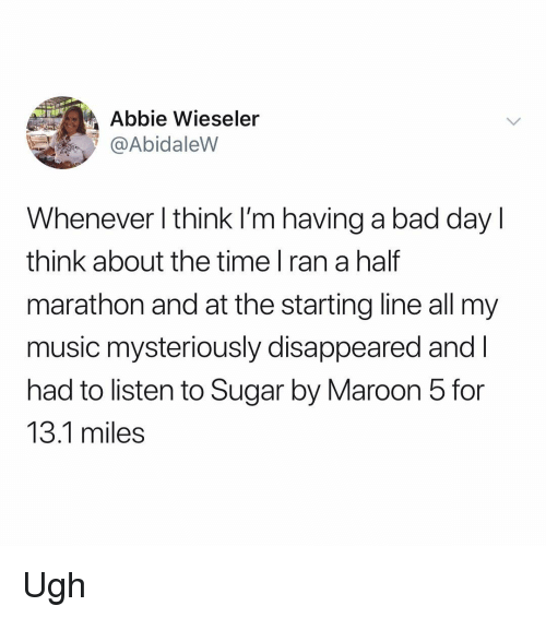 Bad, Bad Day, and Memes: Abbie Wieseler  @AbidaleVW  Whenever l think l'm having a bad day l  think about the time l ran a half  marathon and at the starting line all my  music mysteriously disappeared andl  had to listen to Sugar by Maroon 5 for  13.1 miles Ugh